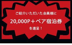ご紹介いただいた会員様に20,000P+ペア宿泊券を進呈!